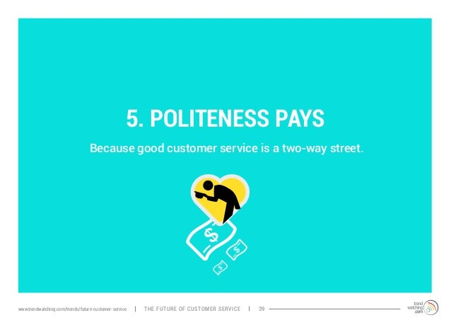 5. POLITENESS PAYS  Because good customer service is a two-way street.  www.trendwatching.com/trends/future-customer-servi...