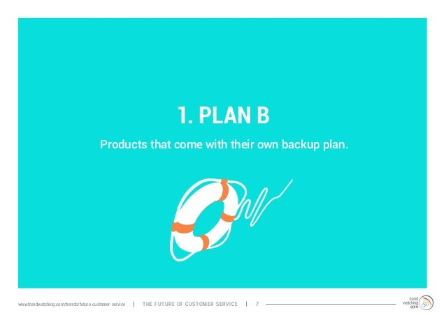1. PLAN B  Products that come with their own backup plan.  www.trendwatching.com/trends/future-customer-service THE FUTURE...