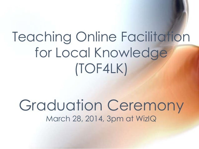 Teaching Online Facilitation for Local Knowledge (TOF4LK) Graduation Ceremony March 28, 2014, 3pm at WizIQ