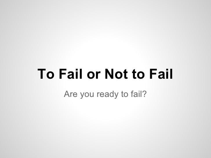 To Fail or Not to Fail    Are you ready to fail?