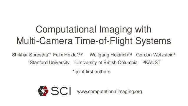 Computational Imaging with Multi-Camera Time-of-Flight Systems Felix Heide*1,2Shikhar Shrestha*1 Wolfgang Heidrich2,3 Gord...