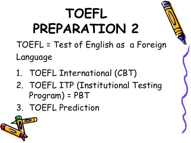 TOEFL PREPARATION 2 TOEFL = Test of English as a Foreign Language 1. TOEFL International (CBT) 2. TOEFL ITP (Institutional...