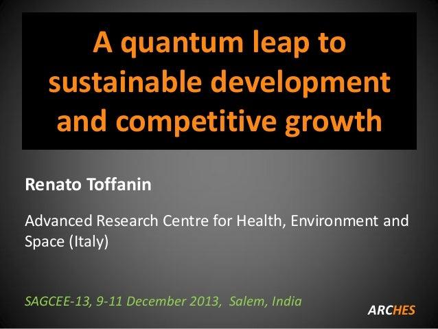 A quantum leap to sustainable development and competitive growth Renato Toffanin Advanced Research Centre for Health, Envi...