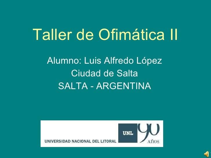 Taller de Ofimática II Alumno: Luis Alfredo López Ciudad de Salta SALTA - ARGENTINA
