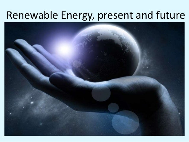Renewable Energy, present and future