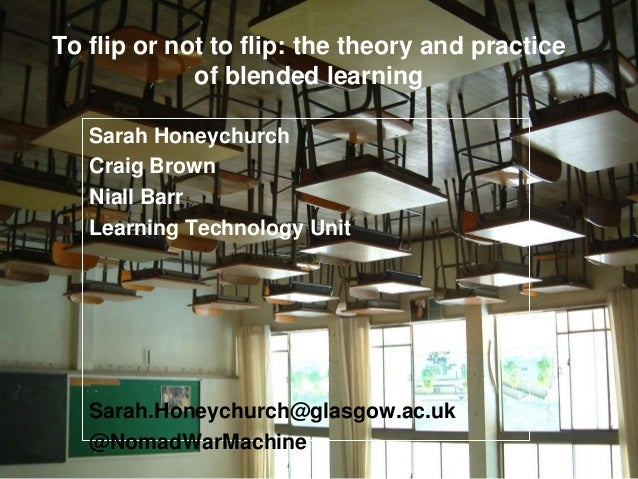 To flip or not to flip: the theory and practice of blended learning Sarah Honeychurch Craig Brown Niall Barr Learning Tech...