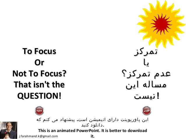 To FocusTo Focus OrOr Not To Focus?Not To Focus? That isn't theThat isn't the QUESTION!QUESTION! j.farahmand.k@gmail.com ....
