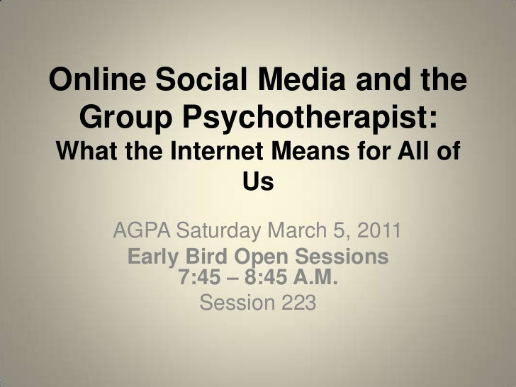 Online Social Media and the Group Psychotherapist:What the Internet Means for All of Us<br />AGPA Saturday March 5, 2011<b...