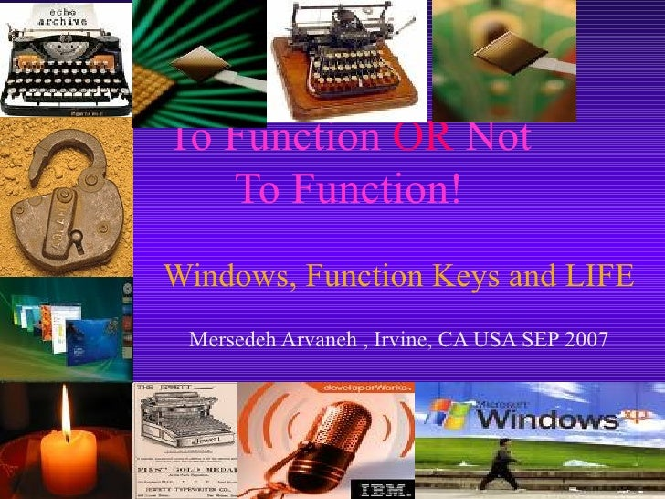To Function  OR  Not To Function! Windows, Function Keys and LIFE Mersedeh Arvaneh , Irvine, CA USA SEP 2007