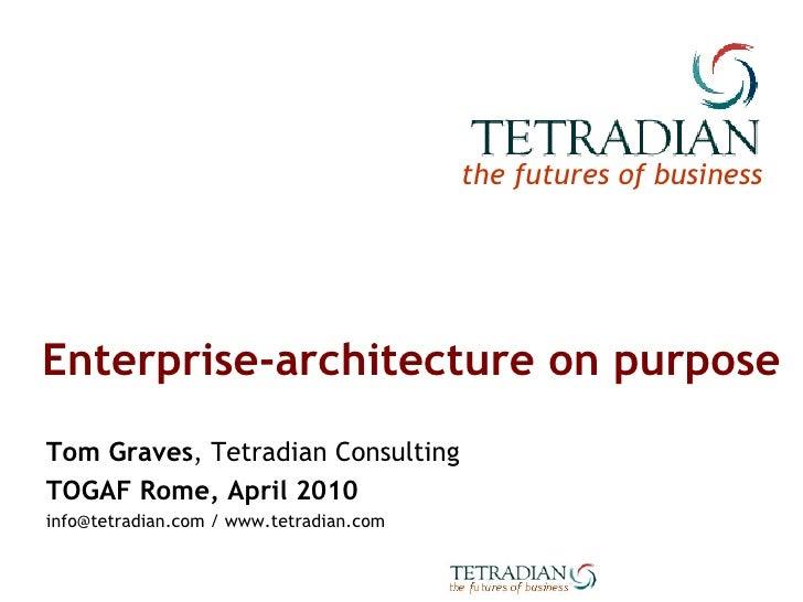 Enterprise-architecture on purpose Tom Graves , Tetradian Consulting TOGAF Rome, April 2010 info@tetradian.com / www.tetra...