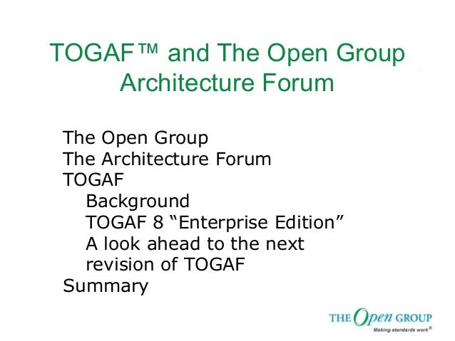 "TOGAF™ and The Open Group Architecture Forum The Open Group The Architecture Forum TOGAF Background TOGAF 8 ""Enterprise Ed..."