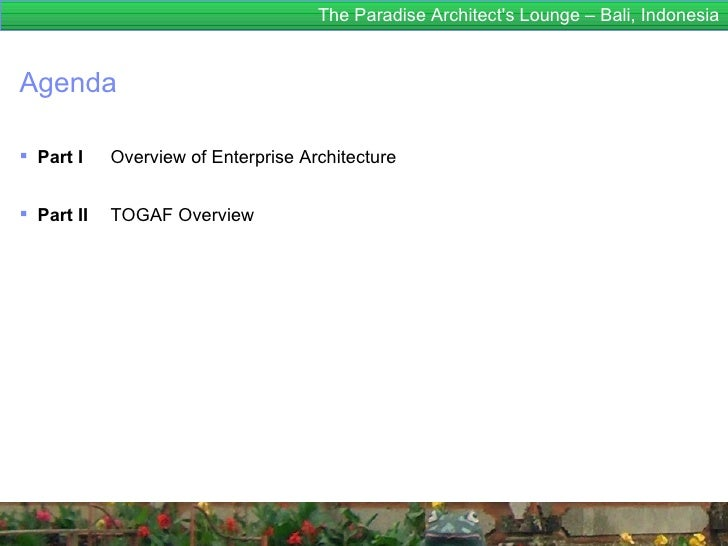 The Paradise Architects Lounge – Bali, IndonesiaAgenda Part I    Overview of Enterprise Architecture Part II   TOGAF Ove...