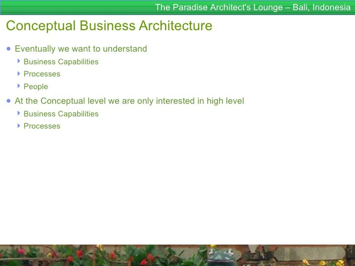The Paradise Architects Lounge – Bali, IndonesiaConceptual Business Architecture● Eventually we want to understand   Busi...