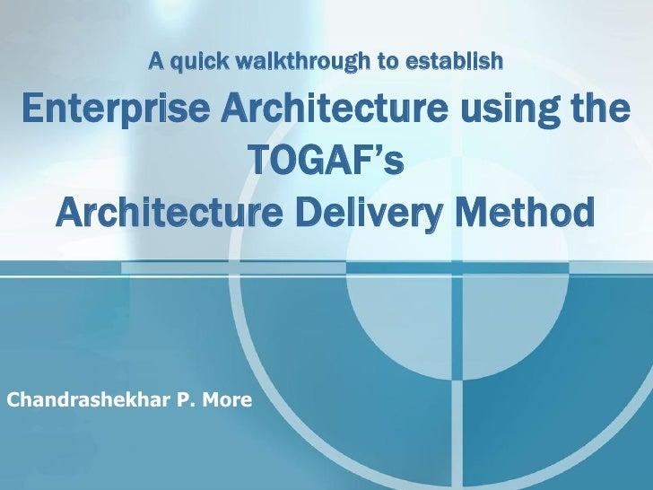 A quick walkthrough to establish   Enterprise Architecture using the              TOGAF's   Architecture Delivery Method  ...