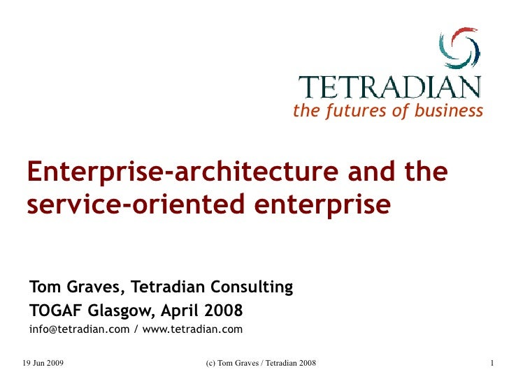 Enterprise-architecture and the service-oriented enterprise Tom Graves, Tetradian Consulting TOGAF Glasgow, April 2008 inf...
