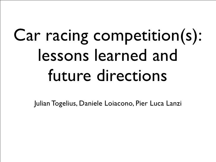 Car racing competition(s):    lessons learned and      future directions   Julian Togelius, Daniele Loiacono, Pier Luca Lanzi