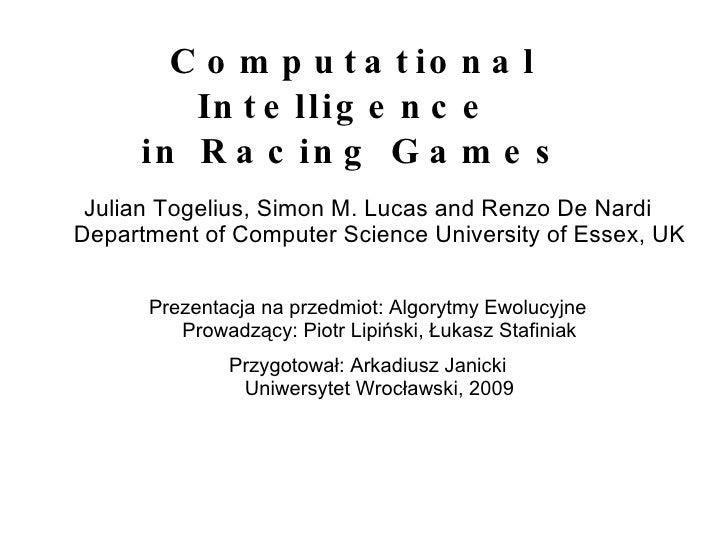 Computational Intelligence  in Racing Games <ul><li>Julian Togelius , Simon M. Lucas and Renzo De Nardi Department of Comp...