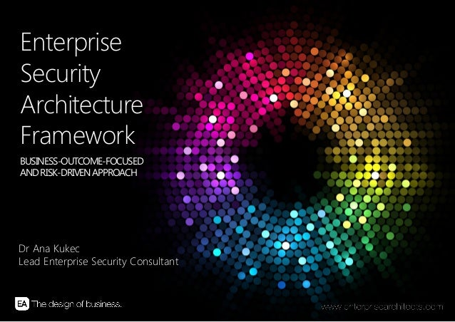 EnterpriseSecurityArchitectureFrameworkBUSINESS-OUTCOME-FOCUSEDAND RISK-DRIVEN APPROACHDr Ana KukecLead Enterprise Securit...