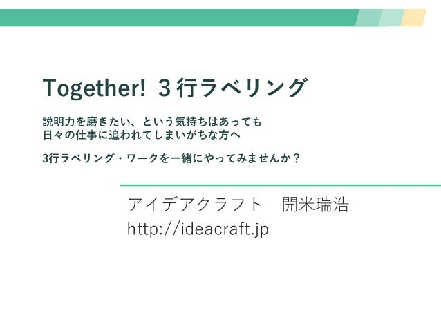 Together! 3行ラベリング 説明力を磨きたい、という気持ちはあっても 日々の仕事に追われてしまいがちな方へ 3行ラベリング・ワークを一緒にやってみませんか? アイデアクラフト 開米瑞浩 http://ideacraft.jp