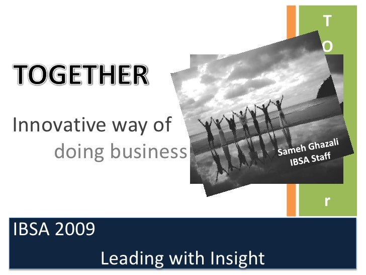 TOGETHER<br />T<br />O<br />G<br />E<br />T<br />H<br />E<br />r<br />Innovative way of <br />doing business<br />Sameh Gh...