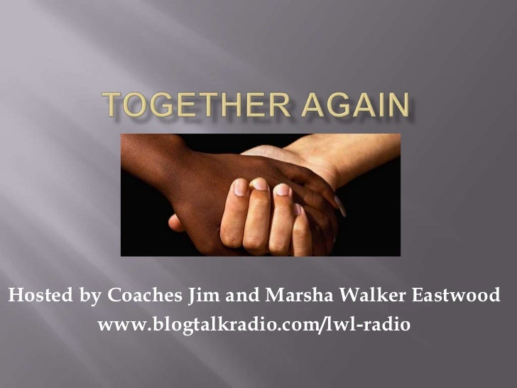 Hosted by Coaches Jim and Marsha Walker Eastwood         www.blogtalkradio.com/lwl-radio