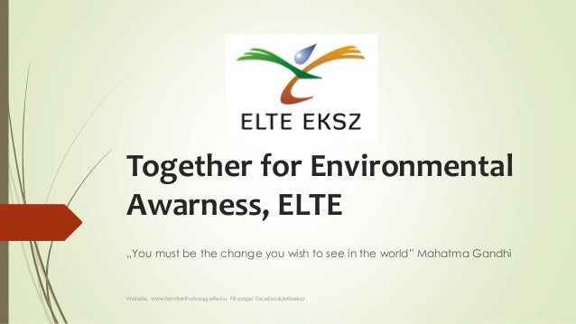 "Together for Environmental Awarness, ELTE ""You must be the change you wish to see in the world"" Mahatma Gandhi Website: ww..."