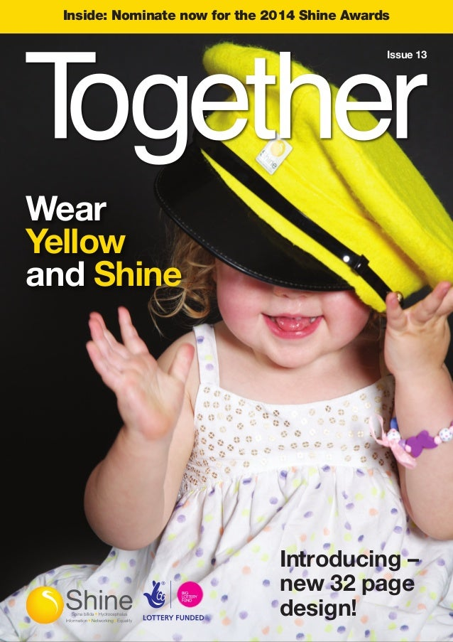Inside: Nominate now for the 2014 Shine Awards Wear Yellow and Shine Introducing – new 32 page design! Issue 13