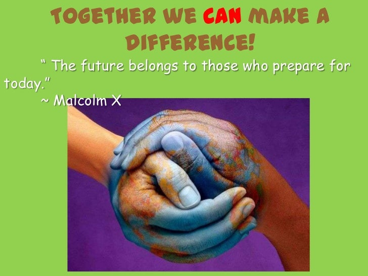"""Together we CAN make a            difference!     """" The future belongs to those who prepare fortoday.""""     ~ Malcolm X"""