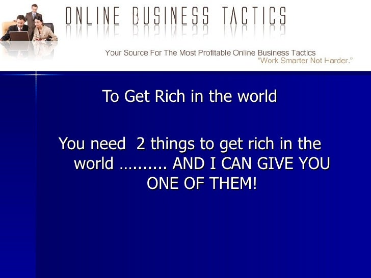 To Get Rich in  the world You need  2 things to get rich in the world …....... AND I CAN GIVE YOU ONE OF THEM! Click Here ...