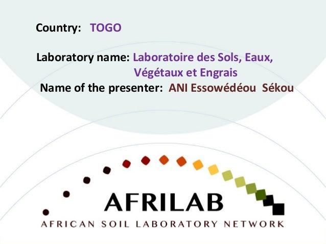 Laboratory name: Laboratoire des Sols, Eaux, Végétaux et Engrais Country: TOGO Name of the presenter: ANI Essowédéou Sékou