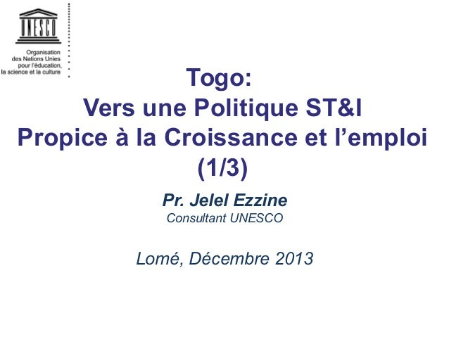 Togo: Vers une Politique ST&I Propice à la Croissance et l'emploi (1/3) Pr. Jelel Ezzine Consultant UNESCO  Lomé, Décembre...