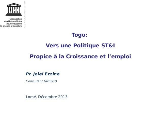 Togo: Vers une Politique ST&I Propice à la Croissance et l'emploi Pr. Jelel Ezzine Consultant UNESCO  Lomé, Décembre 2013