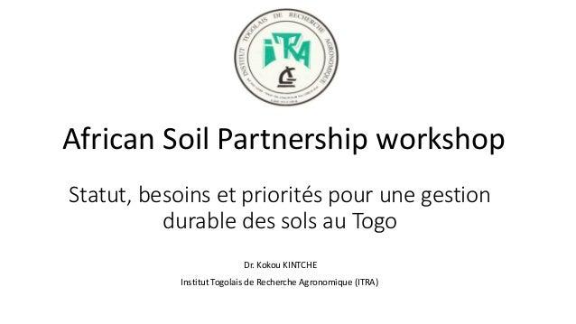 Statut, besoins et priorités pour une gestion durable des sols au Togo African Soil Partnership workshop Dr. Kokou KINTCHE...