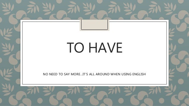TO HAVE NO NEED TO SAY MORE…IT'S ALL AROUND WHEN USING ENGLISH
