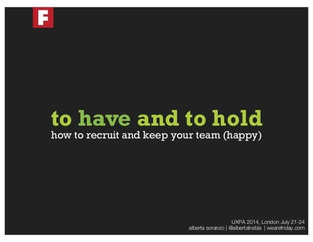 UXPA 2014, London July 21-24  alberta soranzo | @albertatrebla | wearefriday.com how to recruit and keep your team (happy)...