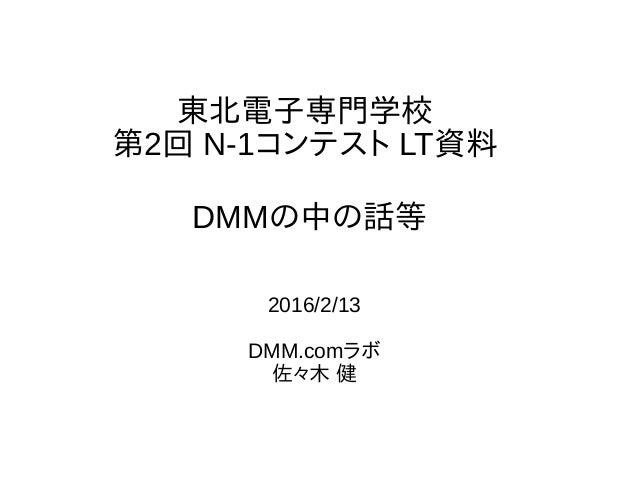 東北電子専門学校 第2回 N-1コンテスト LT資料 2016/2/13 DMM.comラボ 佐々木 健 DMMの中の話等