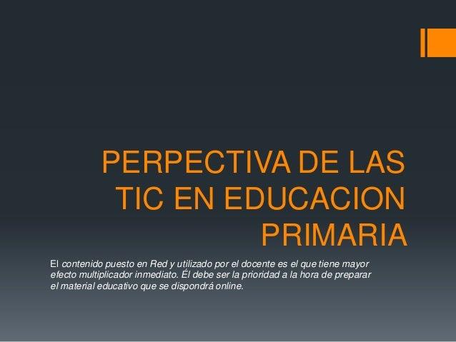 PERPECTIVA DE LAS TIC EN EDUCACION PRIMARIA El contenido puesto en Red y utilizado por el docente es el que tiene mayor ef...