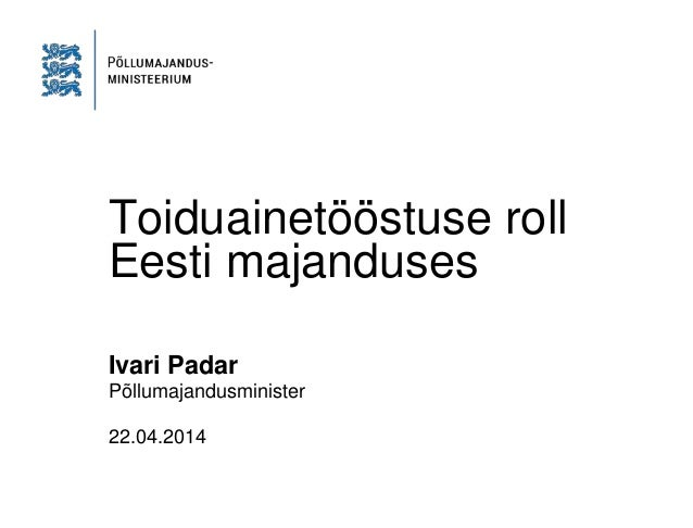 Toiduainetööstuse roll Eesti majanduses Ivari Padar Põllumajandusminister 22.04.2014