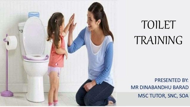 TOILET TRAINING PRESENTED BY: MR DINABANDHU BARAD MSC TUTOR, SNC, SOA