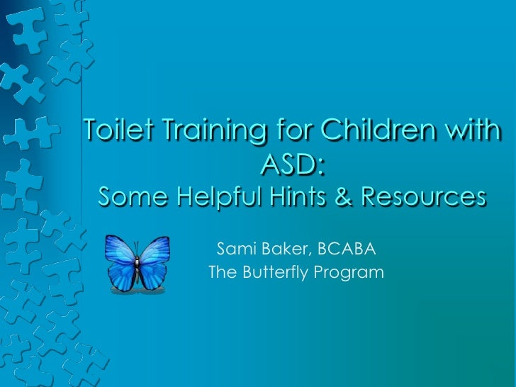 Toilet Training for Children with ASD: Some Helpful Hints & Resources<br />Sami Baker, BCABA<br />The Butterfly Program   ...