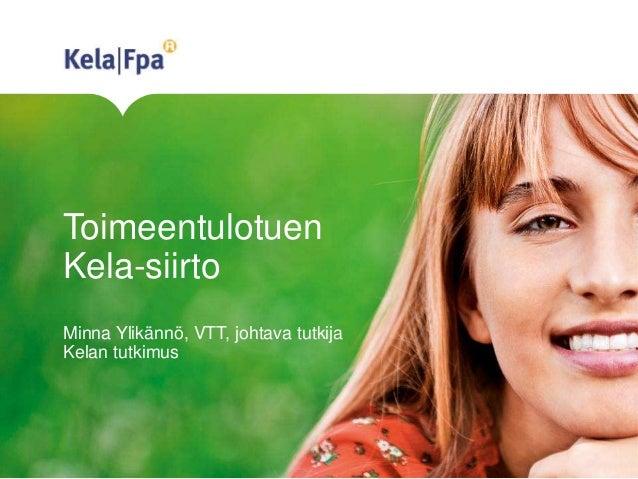 Toimeentulotuen Kela-siirto Minna Ylikännö, VTT, johtava tutkija Kelan tutkimus