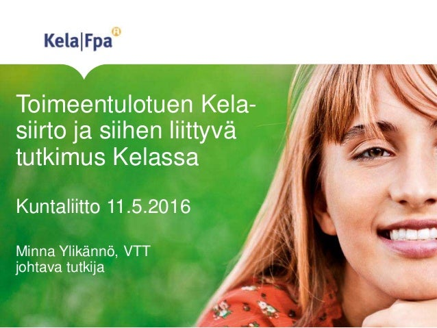 Toimeentulotuen Kela- siirto ja siihen liittyvä tutkimus Kelassa Kuntaliitto 11.5.2016 Minna Ylikännö, VTT johtava tutkija