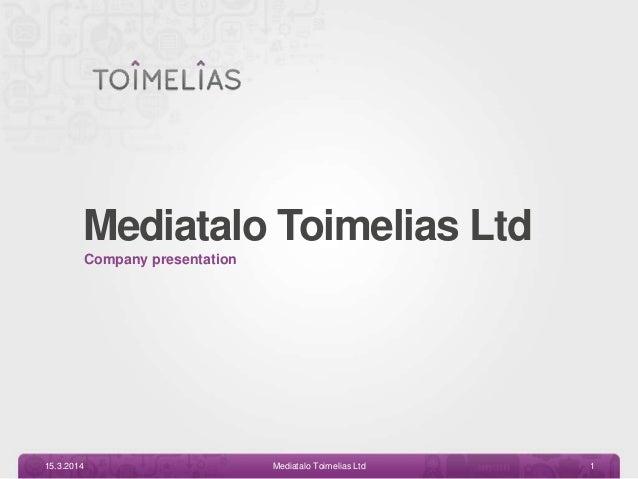Mediatalo Toimelias Ltd Company presentation 15.3.2014 Mediatalo Toimelias Ltd 1