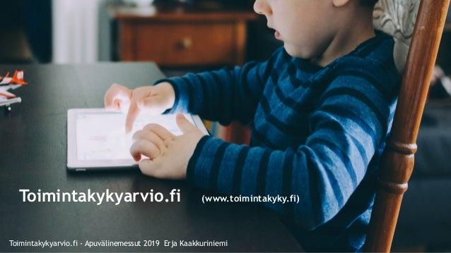 www.otf2017.fi Toimintakykyarvio.fi (www.toimintakyky.fi) Toimintakykyarvio.fi - Apuvälinemessut 2019 Erja Kaakkuriniemi