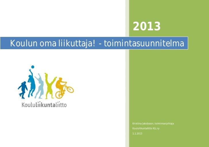 2013Koulun oma liikuttaja! - toimintasuunnitelma                              Kristiina Jakobsson, toiminnanjohtaja       ...