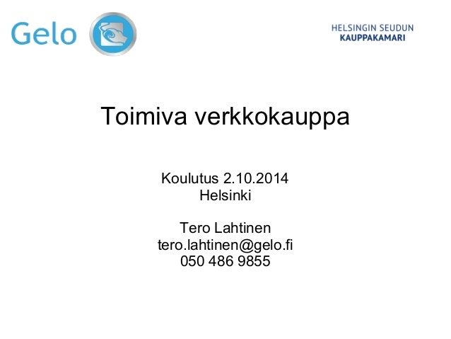 Toimiva verkkokauppa  Koulutus 2.10.2014  Helsinki  Tero Lahtinen  tero.lahtinen@gelo.fi  050 486 9855