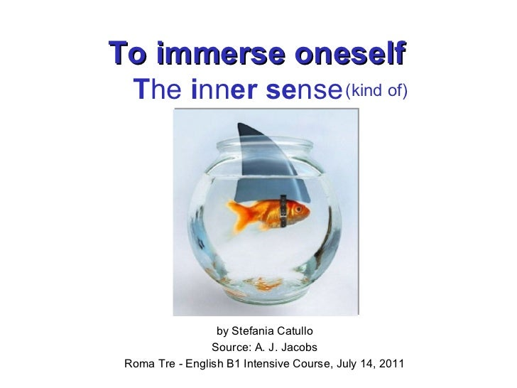 To immerse oneself by Stefania Catullo Source: A. J. Jacobs Roma Tre - English B1 Intensive Course, July 14, 2011 T he  i ...