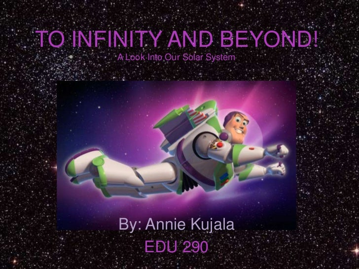 TO INFINITY AND BEYOND!A Look Into Our Solar System<br />By: Annie Kujala<br />EDU 290<br />