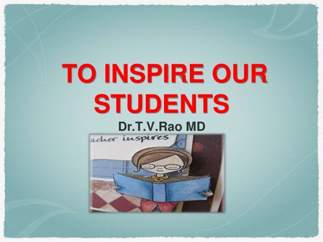 TO INSPIRE OUR STUDENTS Dr.T.V.Rao MD