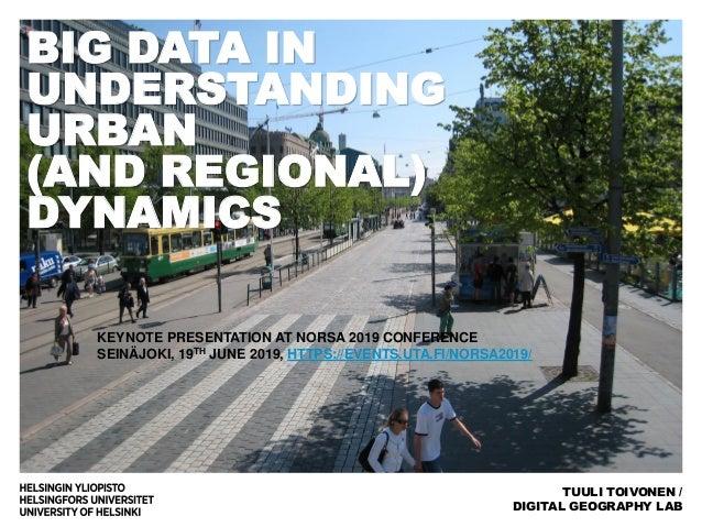 BIG DATA IN UNDERSTANDING URBAN (AND REGIONAL) DYNAMICS TUULI TOIVONEN / DIGITAL GEOGRAPHY LAB KEYNOTE PRESENTATION AT NOR...